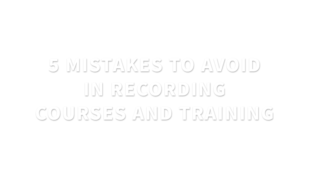 5 mistakes to avoid in recording courses and training